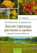 Александр Ефремов: Лекарственные растения и грибы средней полосы России. Полный атлас-определитель