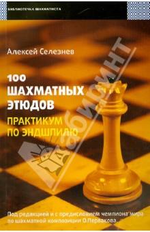 Селезнев Алексей Сергеевич 100 шахматных этюдов. Практикум по эндшпилю