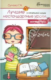 Сычева Галина Николаевна Лучшие нестандартные уроки в начальной школе: математика