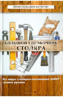 Большой справочник столяра: все виды столярно-плотницких работ своими руками