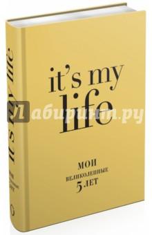 It's my life. Мои великолепные 5 лет, А6+ Эксмо