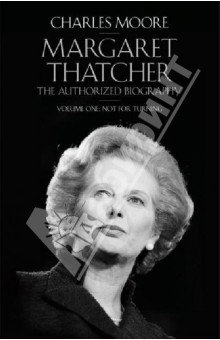 Moore Charles Margaret Thatcher. The Authorized Biography. Volume One. Not for Turning