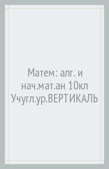 Матем: алг. и нач.мат.ан 10кл [Уч]угл.ур.ВЕРТИКАЛЬ
