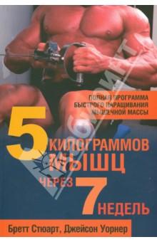 5 килограммов мышц через 7 недельФитнес<br>В этой книге, снабженной полезными таблицами и фотографиями, представлено все, чтобы нарастить мышцы: простые программы тренировок, пошаговые инструкции по выполнению упражнений, план питания для максимального прироста мышечной массы.<br>Для широкого крута читателей.<br>