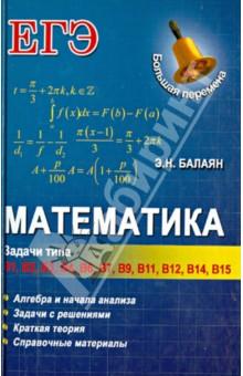 Математика: задачи типа В1-В4, В6, В7, В9, В11, В12, В14, В15Математика (10-11 классы)<br>В предлагаемом старшеклассникам пособии представлены и систематизированы задачи и их решения тематических блоков Алгебра групп В1, В2, ВЗ, В4, В7, B11 и Начала анализа групп В6, В9, В12, В14, В15.<br>В каждом параграфе даны задачи для самостоятельного решения, а в конце книги - ответы к ним.<br>В книге приведены краткие теоретические сведения по курсу алгебры VII-XI классов.<br>Пособие предназначено для старшеклассников, учителей математики, слушателей подготовительных отделений вузов, методистов и репетиторов.<br>