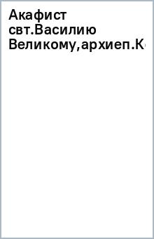 Акафист свт.Василию Великому,архиеп.Кесарии