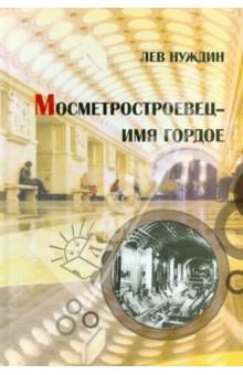 Метростроевец - имя гордоеИстория СССР<br>Книга Льва Нуждина МОСМЕТРОСТРОЕВЕЦ - ИМЯ ГОРДОЕ является его третьей книгой о строителях Московского метро. В ней, как и в двух предыдущих рассказывается о том, как в легендарном трудовом коллективе МОСМЕТРОСТРОЙ в советский и постсоветский период формировались высококвалифицированные, талантливые руководители, способные и умеющие посвятить свою жизнь созидательной деятельности.<br>