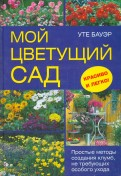 Уте Бауэр: Мой цветущий сад. Простые методы создания клумб