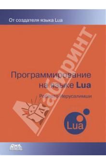 Программирование на языке LuaПрограммирование<br>Книга посвящена одному из самых популярных встраиваемых языков - Lua. Этот язык использовался во многих играх и большом количестве различных приложений. Язык сочетает небольшой объем занимаемый памяти, высокое быстродействие, простоту использования и большую гибкость. Книга рассматривает практически все аспекты использования Lua, начиная с основ языка и заканчивая тонкостями расширения языка и взаимодействия с С.<br>Важной особенностью книги является огромный спектр охватываемых тем - практически все, что может понадобиться при использовании Lua, рассказано в одной из глав книги. Также к каждой главе дается небольшое количество упражнений, позволяющих проверить свои знания.<br>Книга будет полезна широкому кругу программистов и разработчиков игр. Для понимания последних глав книги необходимо знание языка С, но для понимания большинства глав достаточно базовых знаний о программировании.<br>3-е издание.<br>
