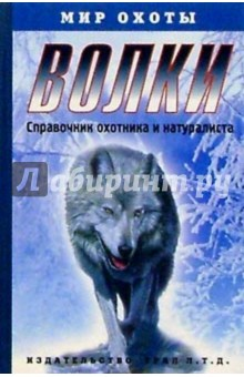 Волки. Справочник охотника и натуралиста