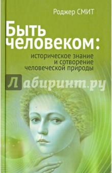 Быть человеком: историческое знание и сотворение человеческой природы