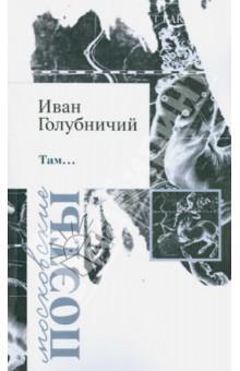 Там…Современная отечественная поэзия<br>В книгу вошли стихотворения, написанные автором в период с 1990 по 2005 гг. В своём творчестве Иван Голубничий следует традициям русского символизма. Экзистенциальный ужас перед жизнью, уход в мир туманных грёз и теологических дерзновений, мечта о невозможном Идеале - вот основные мотивы его поэтического мира, сохраняющего приверженность формам классического русского стиха.<br>