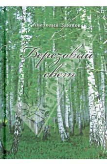 Березовый светСовременная отечественная поэзия<br>Вашему вниманию предлагается сборник стихотворений и поэм Анатолия Заюкова Березовый свет.<br>