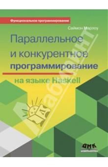 Параллельное и конкурентное программирование на HaskellПрограммирование<br>Если вы уже владеете программированием на языке Haskell, эта книга научит вас использованию множества интерфейсов и библиотек, предназначенных для написания параллельных и конкурентных программ. Вы узнаете, как распараллеливание на многоядерные процессоры позволяет ускорять вычислительно нагруженные программы и как конкурентность облегчает написание программ с активно взаимодействующими между собой и с другими программами потоками.<br>Автор Саймон Марлоу проведёт вас по этому пути, сопровождая его большим количеством примеров, с которыми можно самостоятельно экспериментировать, запуская, изменяя и расширяя. Книга делится на две части, посвященные таким инструментам, как Parallel Haskell и Concurrent Haskell, включённые в неё упражнения позволят вам научиться:<br>- выражать параллелизм в языке Haskell средствами монады Eval и стратегий вычислений;<br>- распараллеливать обычный код на языке Haskell в монаде Par;<br>- организовывать параллельные вычисления с массивами на основе библиотеки Repa;<br>- использовать библиотеку Accelerate для запуска вычислений на графических процессорах;<br>- работать с базовыми интерфейсами для написания конкурентного кода;<br>- реализовывать высокопроизводительные конкурентные сетевые серверы;<br>- писать распределённые программы, запускающиеся на множестве машин сети.<br>