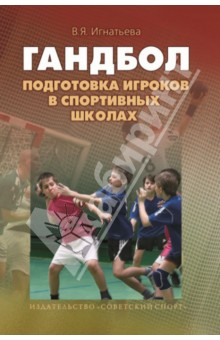 Подготовка игроков в гандбол в спортивных школах. Учебно-методическое пособие