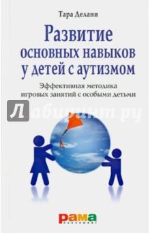 Делани Тара Развитие основных навыков у детей с аутизмом. Эффективная методика игровых занятий с особыми детьми