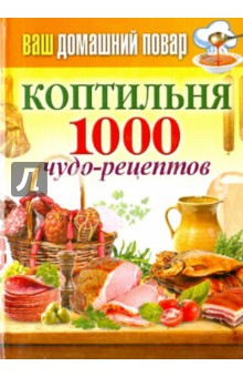 Ваш домашний повар. Коптильня. 1000 чудо-рецептов
