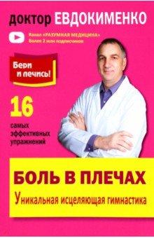 Боль в плечах. Уникальная исцеляющая гимнастикаМассаж. ЛФК<br>Эта книга посвящена лечению плечевых суставов с помощью специальных, очень эффективных упражнений. Подробно рассмотрены заболевания, которые чаще всего приводят к болям в плечах, а также методы диагностики и лечения плечевых суставов.<br>Известный врач-ревматолог доктор Евдокименко объясняет, как самостоятельно проверить, правильный ли диагноз вам поставили, и как вылечиться простыми способами.<br>