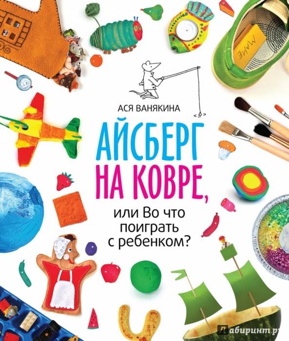 Иллюстрация 1 из 27 для Айсберг на ковре, или Во что поиграть с ребенком? - Ася Ванякина | Лабиринт - книги. Источник: Лабиринт