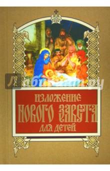 Изложение Нового Завета для детейРелигиозная литература для детей<br>Вашему вниманию предлагается изложение Нового Завета для детей.<br>2-е издание.<br>