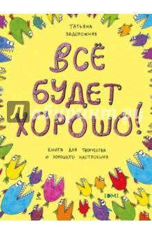 Задорожняя Татьяна Владимировна Все будет хорошо! Книжка с картинками и простором для творчества