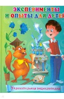 Эксперименты и опыты для детей. Увлекательная энциклопедия