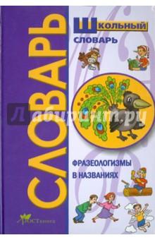 Школьный словарь. Фразеологизмы в именах и названиях