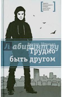Штанько Виктор Никонович Трудно быть другом