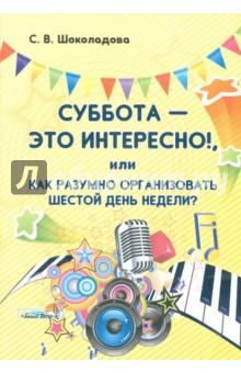 Шоколадова Светлана Владимировна Суббота - это интересно!, или Как разумно организовать шестой день недели?