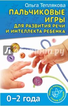 Теплякова Ольга Николаевна Пальчиковые игры для развития речи и интеллекта ребенка. 0-2 года