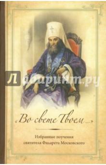 """""""Во свете Твоем..."""": Избранные слова и поучения святителя Филарета Московского"""
