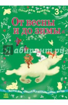 От весны до зимыСборники произведений и хрестоматии для детей<br>В книге представлены фольклорные и авторские произведения: украинские, русские и белорусские сказки, загадки, чистоговорки и скороговорки, стихотворения классиков и современных поэтов. Тексты сгруппированы в четыре раздела, каждый из которых посвящен определённому времени года.<br>Построение книги позволит ребенку выучить времена года и связанные с ними явления природы, открыть для себя волшебный мир народной поэзии и литературы, развить эстетический вкус и речь, смекалку, пополнить словарный запас, наконец, интересно провести время со взрослыми за совместным чтением.<br>Рассчитана для чтения детям 3-5 лет.<br>