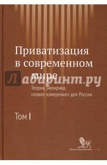 """Приватизация в современном мире. Теория, эмпирика, """"новое измерение"""" для России. В 2-х томах. Том 1"""