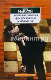Маккой Хорас Загнанных лошадей пристреливают, не правда ли?: Романы