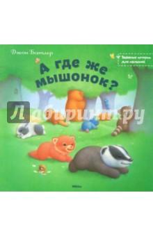 А где же мышонок?Сказки и истории для малышей<br>Сказка для малышей с красочными иллюстрациями Джона Батлера.<br>Для чтения взрослыми детям.<br>