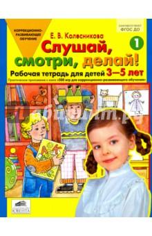 Слушай, смотри, делай! Рабочая тетрадь № 1 для детей 3-5 лет