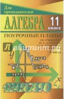Алгебра и начала анализа. 11 класс: Поурочные планы по учебнику Ш. А. Алимова и др. I часть