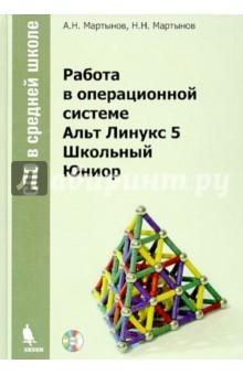 Мартынов А. Н., Мартынов Н. Н. Работа в операционной системе Альт Линукс 5 Школьный Юниор (+DVD)