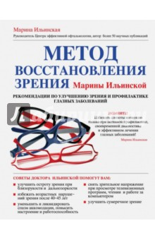 Метод восстановления зрения Марины Ильинской. Рекомендации по улучшению зренияАвторские методики<br>Зрение - самый волшебный, самый необыкновенный дар, который смогла подарить природа почти всем существам, живущим на этой планете, включая людей!<br>Миллионы людей по всему миру посещают офтальмологов, и большая часть из них обращается к врачам не для профилактического осмотра, а уже для лечения. И столько же людей по всему миру, в том числе и в России, имея проблемы со зрением, не могут получить квалифицированную офтальмологическую помощь, часто по причине отсутствия таковой в районе проживания или из-за трудностей, связанных с периодом ожидания консультации. <br>На страницах книги, которую вы держите в руках, можно найти ответы на многие вопросы, связанные с заболеваниями глаз. Она поможет вам узнать о причинах возникновения, течении и принципах лечения глазных заболеваний. Широкому кругу читателей представлена авторская схема лечения офтальмологических заболеваний, а также коррекции нарушений в организме, которые могут способствовать появлению и развитию этих болезней. <br>Не важно, какие заболевания глаз вы имеете, эти советы помогут вам преодолеть все имеющиеся проблемы с глазами и дадут возможность не испытывать их и в дальнейшем.<br>Внимание! Информация, содержащаяся в книге, не может служить заменой консультации врача. Необходимо проконсультироваться со специалистом перед применением любых рекомендуемых действий.<br>