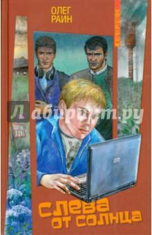 Слева от СолнцаПовести и рассказы о детях<br>Четырнадцатилетний хакер Генка взламывает сервер некой фирмы и попадает в серьёзные неприятности. Ему грозит судебное преследование. Выход один - скрыться из города, пока страсти не улягутся. Генку отправляют в глухую деревню, где нет не только мобильной связи и Интернета, но даже электричества. Попав в непривычную ситуацию, он обнаруживает, что в жизни есть много радостей помимо компьютера. Он обретает друзей и недругов и учится ценить каждый прожитый день… <br>За книгу Слева от Солнца Олег Раин получил Национальную литературную премию Заветная мечта, а также стал лауреатом Международной детской литературной премии им. В.П. Крапивина. <br>Книга адресована широкому кругу читателей, но особо рекомендуется для среднего и старшего школьного возраста.<br>