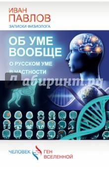 Об уме вообще, о русском уме в частности. Записки физиолога, Павлов Иван Петрович