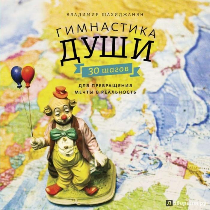 Иллюстрация 1 из 49 для Гимнастика души. 30 шагов для превращения мечты в реальность - Владимир Шахиджанян | Лабиринт - книги. Источник: Лабиринт