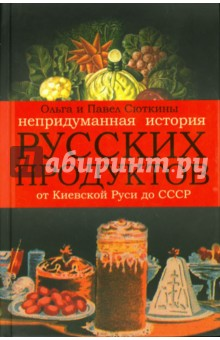 Сюткина Ольга, Сюткин Павел Непридуманная история русских продуктов от Киевской Руси до СССР