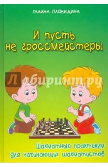 И пусть не гроссмейстеры. Шахматный практикум для начинающих шахматистовШахматная школа для детей<br>Эта книга рассчитана на детей, начинающих играть в шахматы. Также она представляет интерес для широкого круга любителей шахмат и может быть использована на занятиях шахматного всеобуча в качестве практического пособия и для повышения квалификации педагогов дополнительного образования по шахматам.<br>В книге даны множество диаграмм с наглядными изображениями позиций, в отдельных случаях с решениями и заданиями. Задания, приводимые в пособии, апробированы на занятиях с детьми дошкольного и младшего школьного возраста.<br>Особенностью данной книги является строгая последовательность изложения материала от простого - к сложному, доступность, развитие познавательного интереса к шахматам.<br>