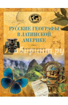 Великие русские экспедиции. Русские географы в Латинской Америке. Хроника путешествий