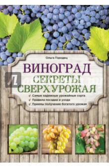 Виноград. Секреты сверхурожаяОвощи, фрукты, ягоды<br>В нашей книге содержатся подробные сведения о посадке и выращивании винограда, уходе за ним, видах удобрений и подкормок. Также представлены сорта, наиболее адаптированные для достаточно суровых условий средней полосы России. Все это вызовет несомненный интерес у всех садоводов-любителей, особенно новичков в деле виноградарства.<br>