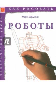 Как рисовать. РоботыОбучение искусству рисования<br>Марк Берджин поможет освоить все стадии рисунка, с самого начала до готовой работы, и вы быстро научитесь рисовать роботов.<br>Помните: вы всегда сможете нарисовать все, что захотите!<br>