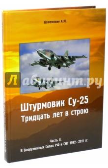 Штурмовик СУ-25. Тридцать лет в строю. Часть 2. В Вооруженных силах РФ и СНГ 1992-2011 гг.Военная техника<br>В издании освещена тема строевой службы самолёта Су-25 (по классификации НАТО - Frogfoot), известного под позывным грач. В 2011 году исполнилось 30 лет с момента, когда первый серийный самолёт был поставлен в войска и принят Акт Госкомиссии, рекомендовавший запуск изделия Т-8 в серию. Год за годом описаны значимые моменты в истории частей ВВС и авиации ВМФ, вооруженных самолетом Су-25 и его модификациями. Уделено внимание применению грача в Афганистане, Абхазии, Таджикистане, Чечне и Южной Осетии, техническому совершенствованию ударного самолета.<br>Материал написан на основании выписок из исторических журналов и лётных книжек, документов проектных организаций. Обобщены воспоминания участников событий, проанализирована специализированная литература, посвященная данной тематике. Работа изобилует уникальными фотографиями, соответствующими хронологии событий. Для любителей стендового моделизма в приложениях разместятся полные и достоверные схемы камуфляжной окраски штурмовиков советского и постсоветского периода в трёх проекциях (всего 41 вариант). Даны сводные таблицы по личному составу и материальной части полков (достоверно установлены около 600 самолетов), список аварий и боевых потерь в войнах и конфликтах. <br>Правку и консультирование осуществляли военные авиаторы в отставке и инженеры проектных, производственных и ремонтных организаций, авиационные историки. Вступления к книгам написаны Героем Российской Федерации генералом армии В.С. Михайловым, Героем Российской Федерации генерал-лейтенантом В.Н. Бондаревым, Героем Советского Союза генерал-майором В.Ф. Гончаренко.<br>