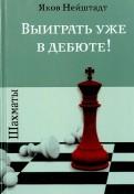 Яков Нейштадт: Шахматы. Выиграть уже в дебюте!