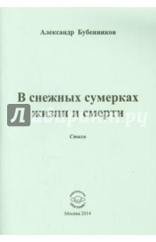 В снежных сумерках жизни и смертиСовременная отечественная поэзия<br>В книгу вошли стихи Александра Бубенникова.<br>